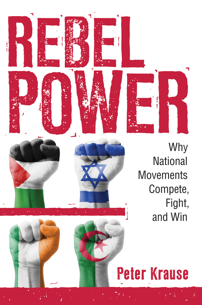 Rebel Power: Why National Movements Compete, Fight, and Win. Peter Krause