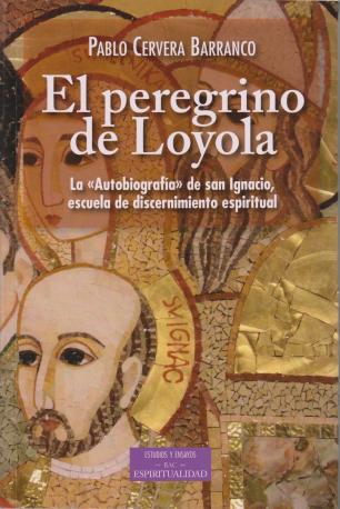 """El peregrino de Loyola. La """"Autobiografía"""" de san Ignacio escuela de discernimiento espiritual"""