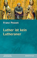 Libro: Franz Posset (2019). Luther ist kein Lutheraner. Gesammelte Aufsätze zum historischen Luther